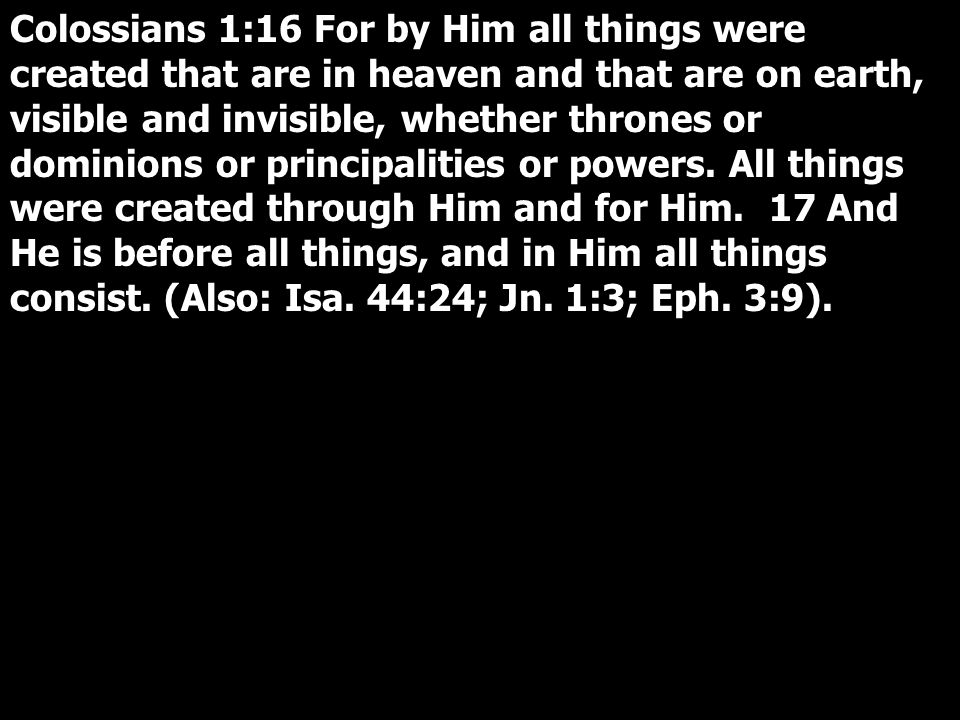 Colossians 1:16 For by Him all things were created that are in heaven and that are on earth, visible and invisible, whether thrones or dominions or principalities or powers.