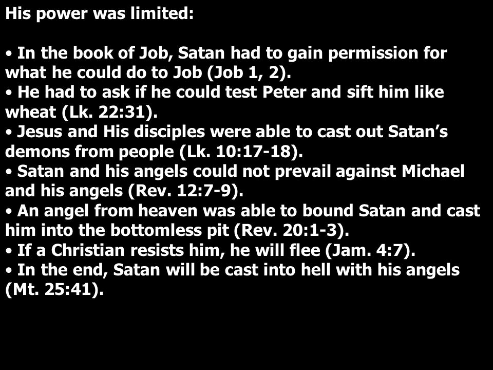 His power was limited: In the book of Job, Satan had to gain permission for what he could do to Job (Job 1, 2).
