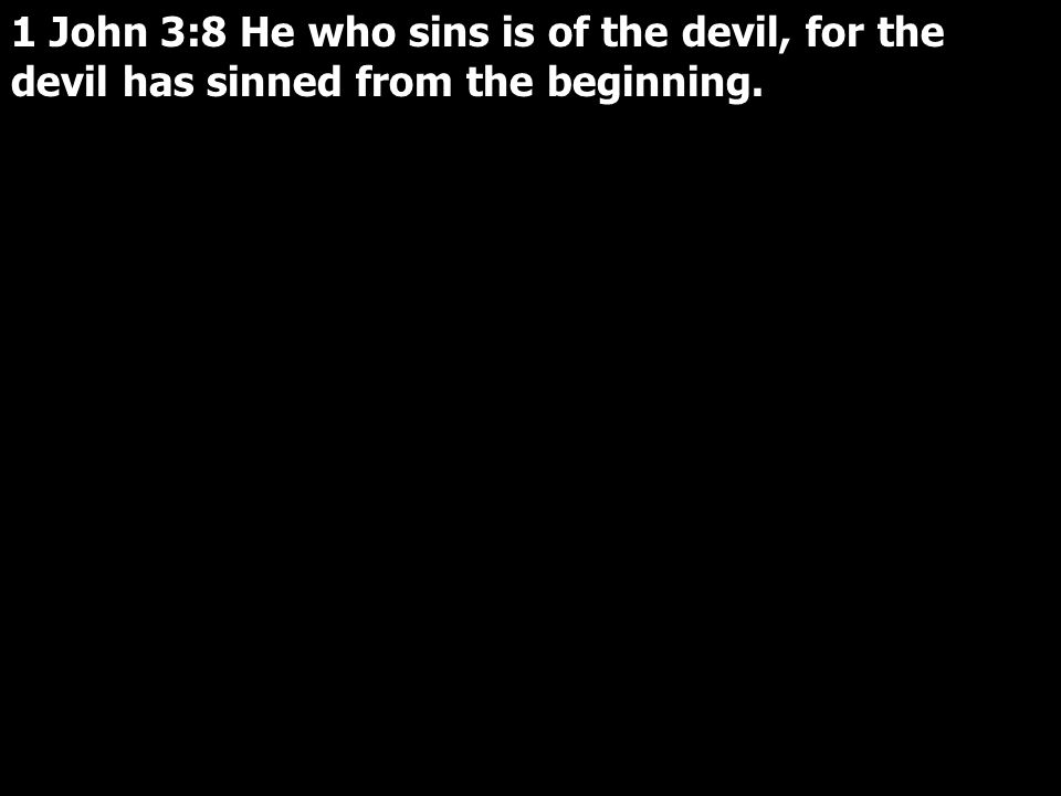 1 John 3:8 He who sins is of the devil, for the devil has sinned from the beginning.