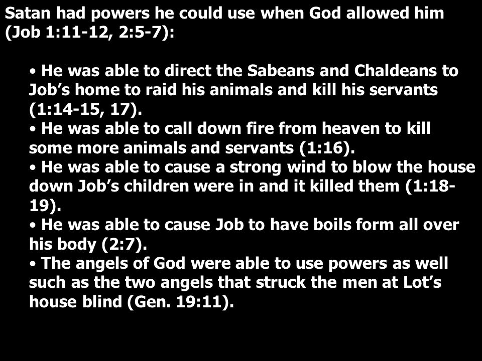 Satan had powers he could use when God allowed him (Job 1:11-12, 2:5-7): He was able to direct the Sabeans and Chaldeans to Job's home to raid his animals and kill his servants (1:14-15, 17).