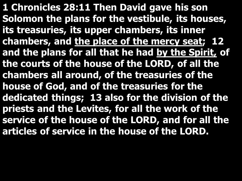 1 Chronicles 28:11 Then David gave his son Solomon the plans for the vestibule, its houses, its treasuries, its upper chambers, its inner chambers, and the place of the mercy seat; 12 and the plans for all that he had by the Spirit, of the courts of the house of the LORD, of all the chambers all around, of the treasuries of the house of God, and of the treasuries for the dedicated things; 13 also for the division of the priests and the Levites, for all the work of the service of the house of the LORD, and for all the articles of service in the house of the LORD.
