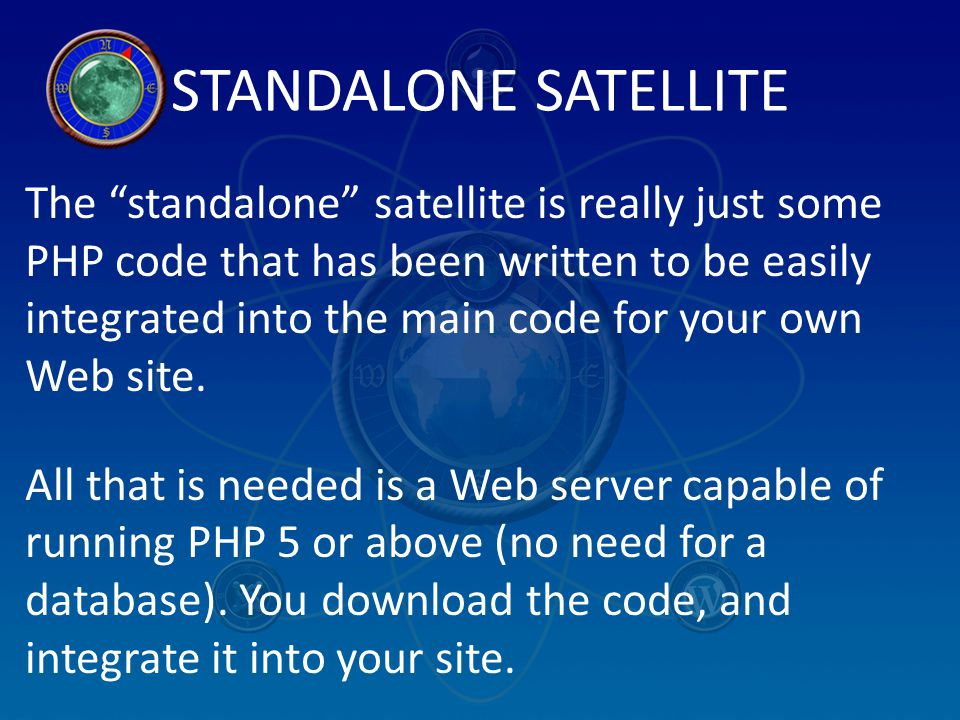 "STANDALONE SATELLITE The ""standalone"" satellite is really just some PHP code that has been written to be easily integrated into the main code for your"
