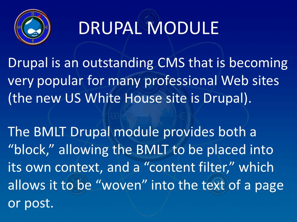 DRUPAL MODULE Drupal is an outstanding CMS that is becoming very popular for many professional Web sites (the new US White House site is Drupal). The