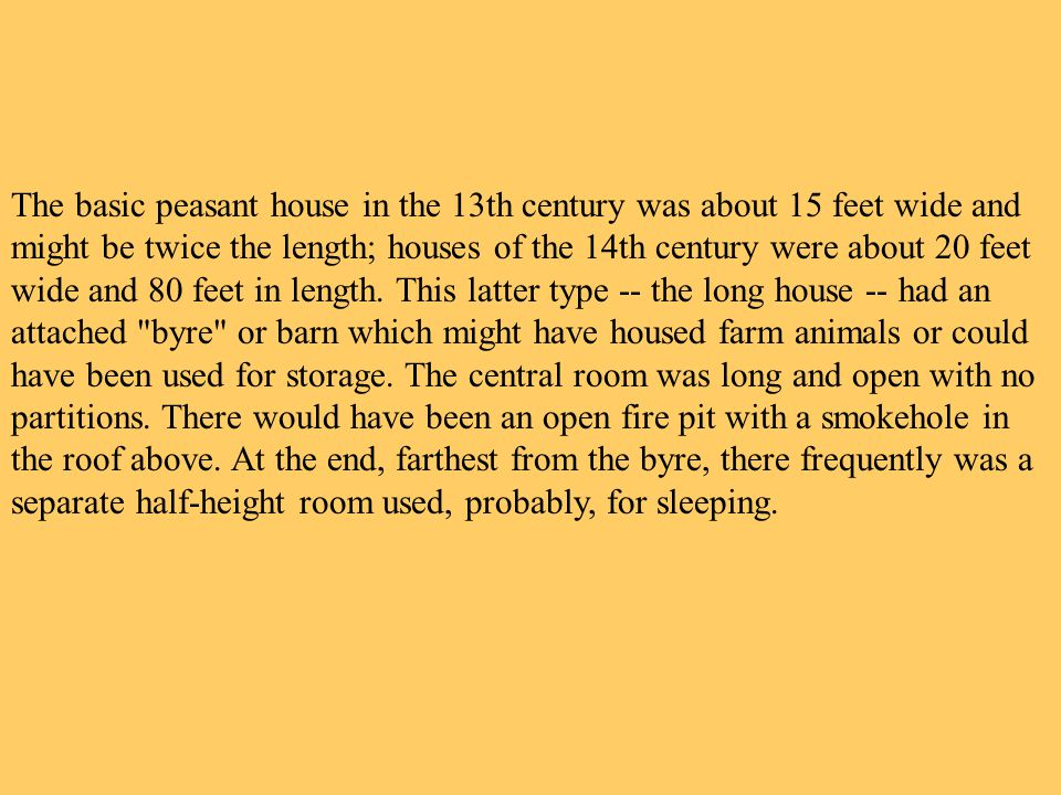 The basic peasant house in the 13th century was about 15 feet wide and might be twice the length; houses of the 14th century were about 20 feet wide and 80 feet in length.