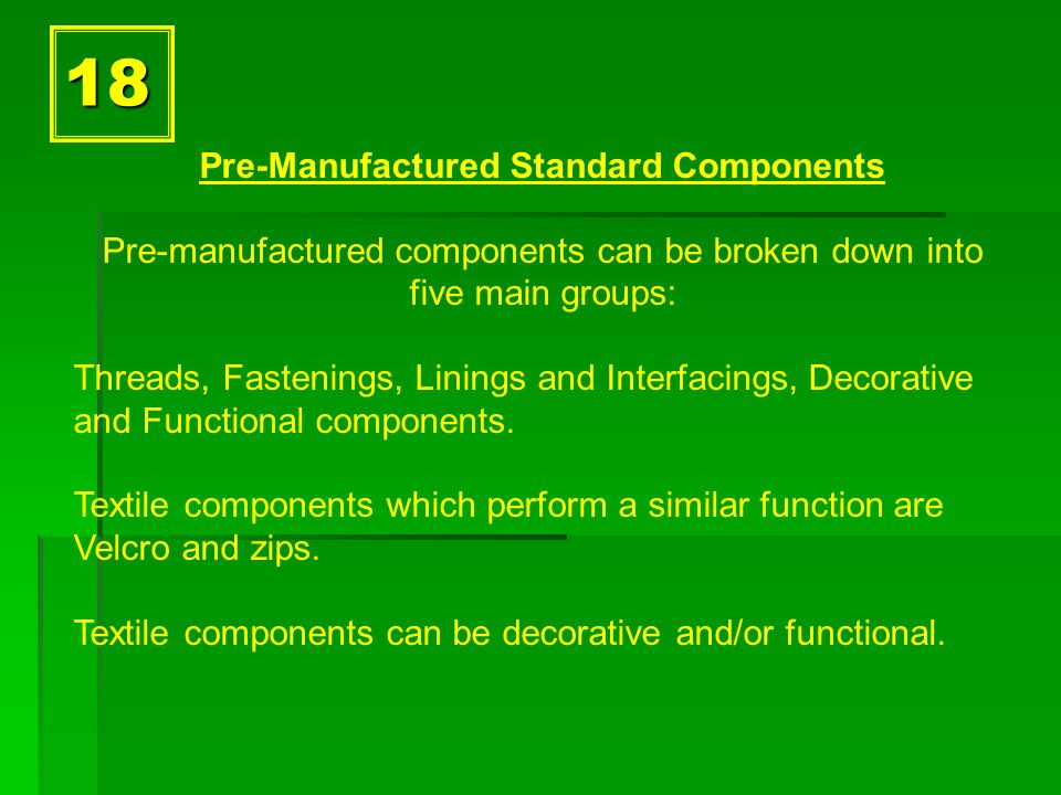 18 Pre-Manufactured Standard Components Pre-manufactured components can be broken down into five main groups: Threads, Fastenings, Linings and Interfacings, Decorative and Functional components.