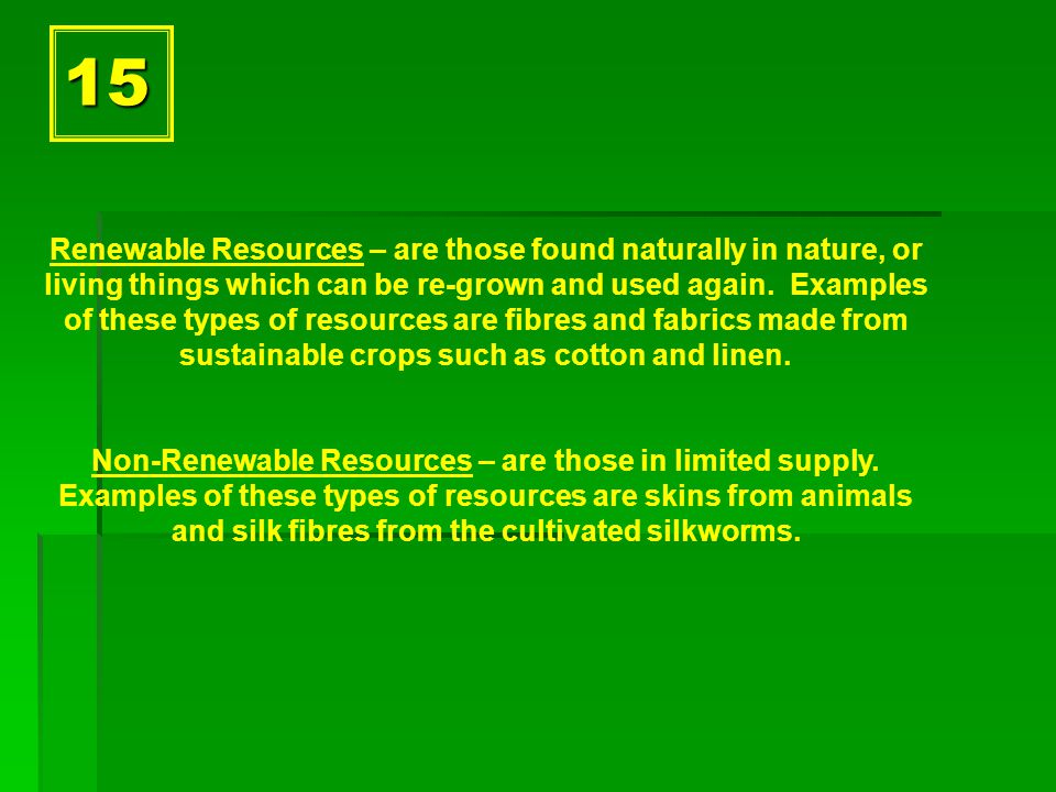15 Renewable Resources – are those found naturally in nature, or living things which can be re-grown and used again.