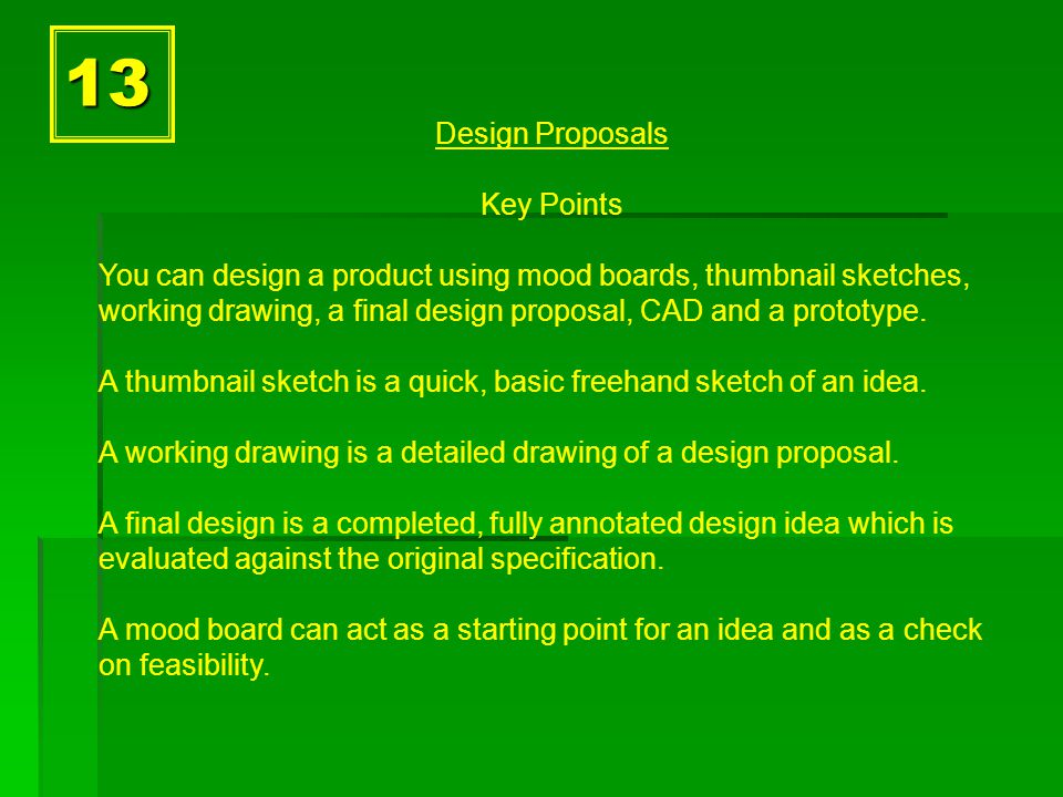 13 Design Proposals Key Points You can design a product using mood boards, thumbnail sketches, working drawing, a final design proposal, CAD and a prototype.