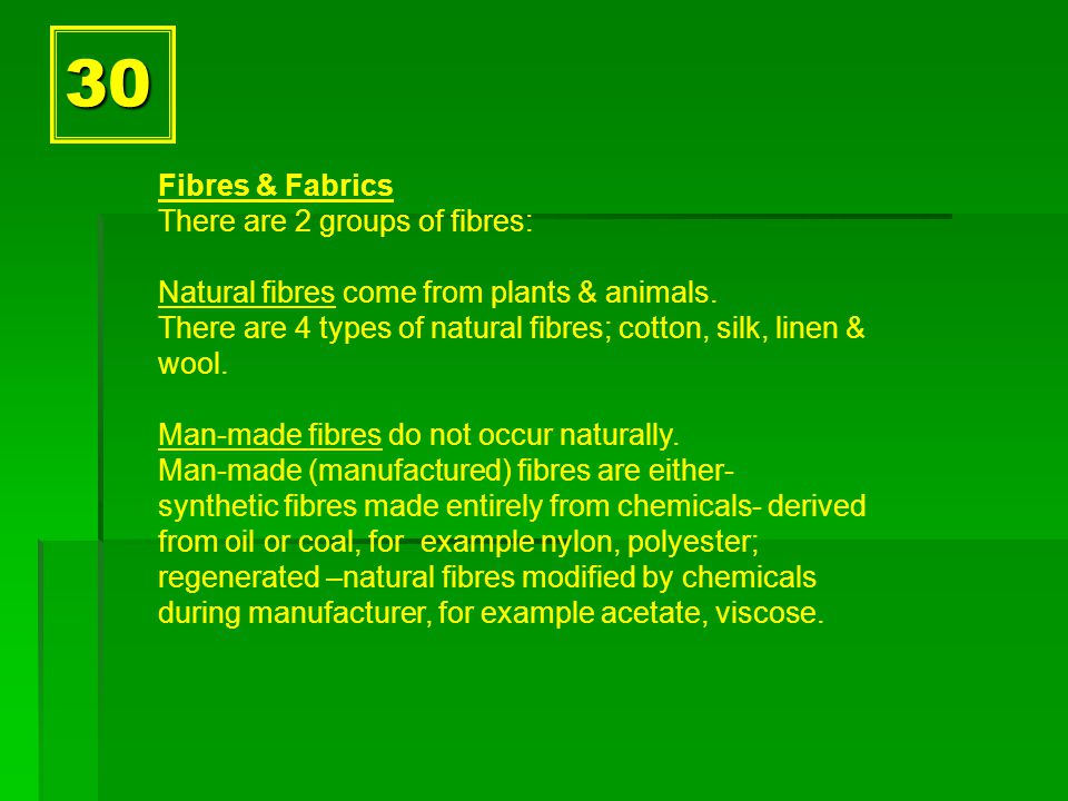 30 Fibres & Fabrics There are 2 groups of fibres: Natural fibres come from plants & animals.