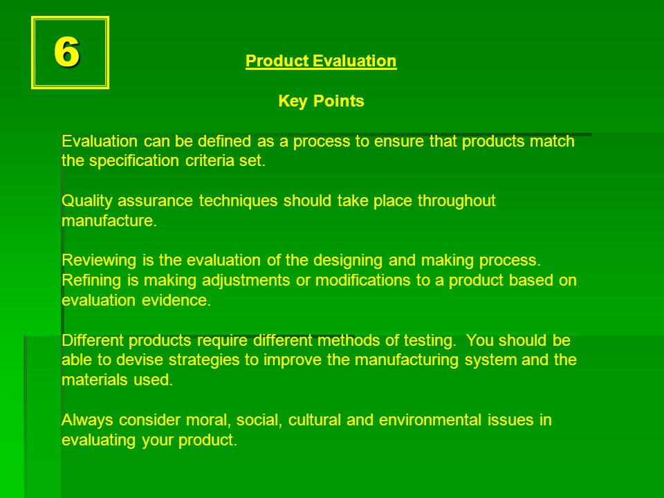 6 Product Evaluation Key Points Evaluation can be defined as a process to ensure that products match the specification criteria set.