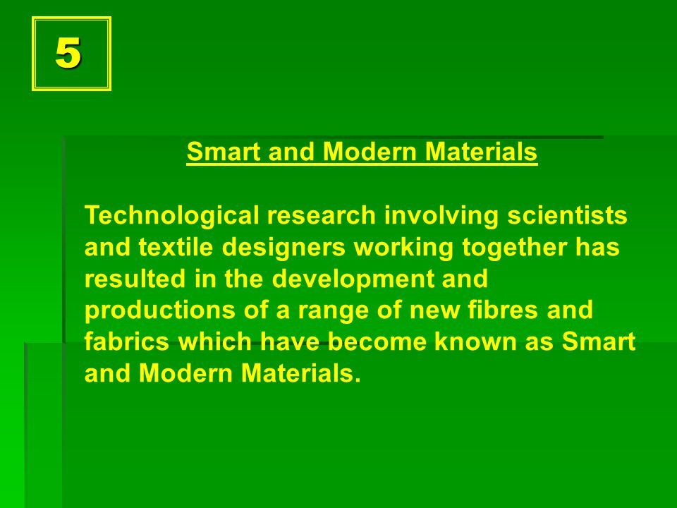 5 Smart and Modern Materials Technological research involving scientists and textile designers working together has resulted in the development and productions of a range of new fibres and fabrics which have become known as Smart and Modern Materials.