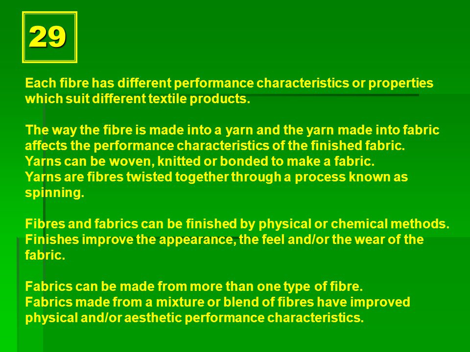 29 Each fibre has different performance characteristics or properties which suit different textile products.