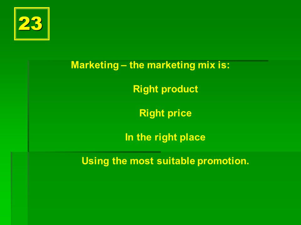23 Marketing – the marketing mix is: Right product Right price In the right place Using the most suitable promotion.