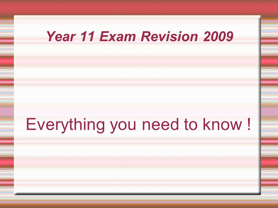 Year 11 Exam Revision 2009 Everything you need to know !