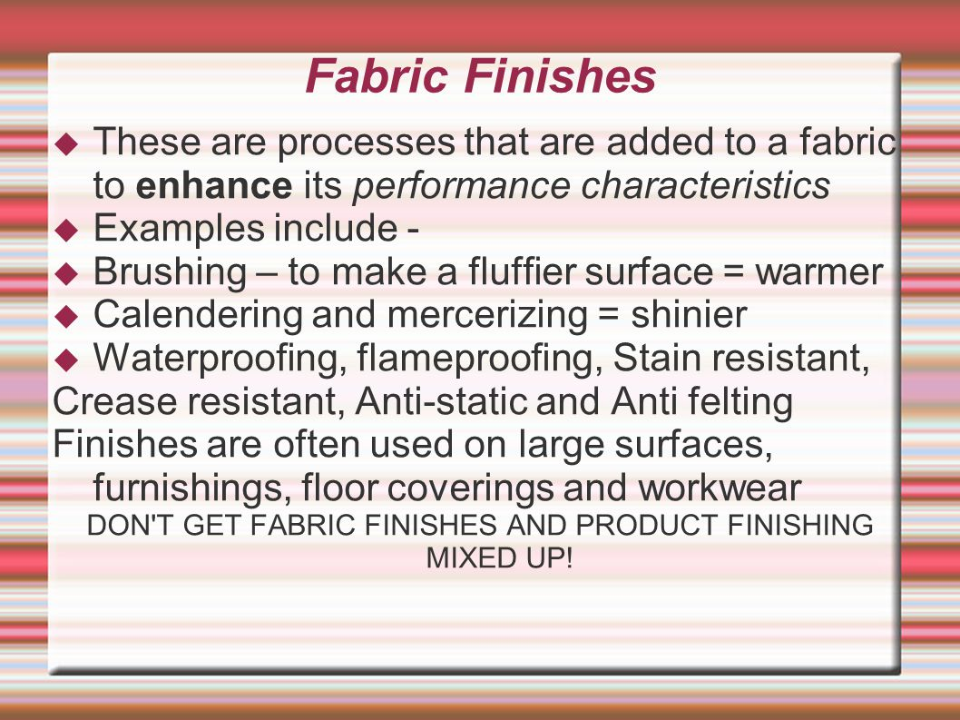 Fabric Finishes  These are processes that are added to a fabric to enhance its performance characteristics  Examples include -  Brushing – to make