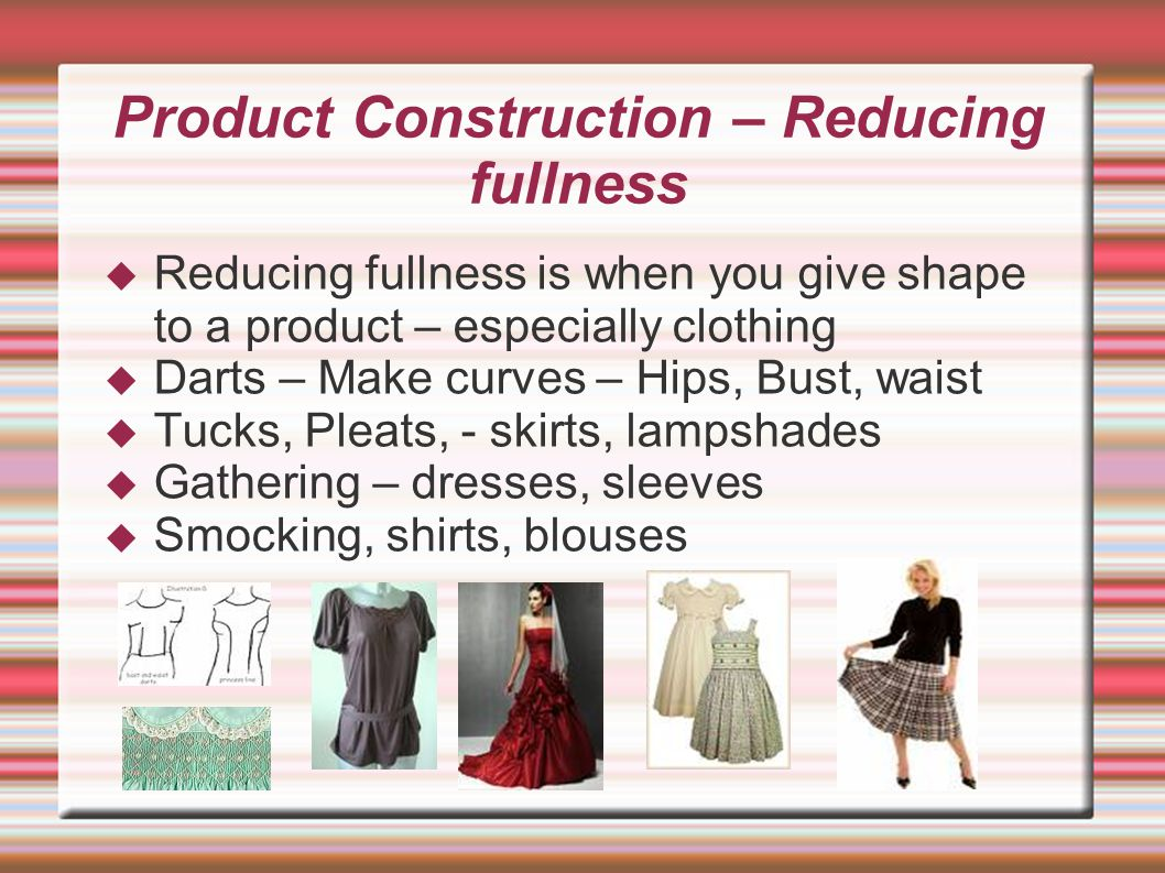 Product Construction – Reducing fullness  Reducing fullness is when you give shape to a product – especially clothing  Darts – Make curves – Hips, Bust, waist  Tucks, Pleats, - skirts, lampshades  Gathering – dresses, sleeves  Smocking, shirts, blouses