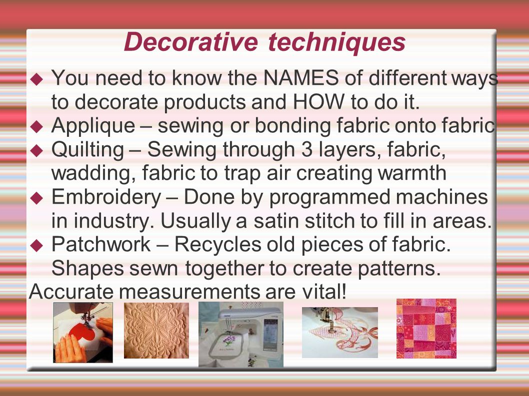 Decorative techniques  You need to know the NAMES of different ways to decorate products and HOW to do it.  Applique – sewing or bonding fabric onto