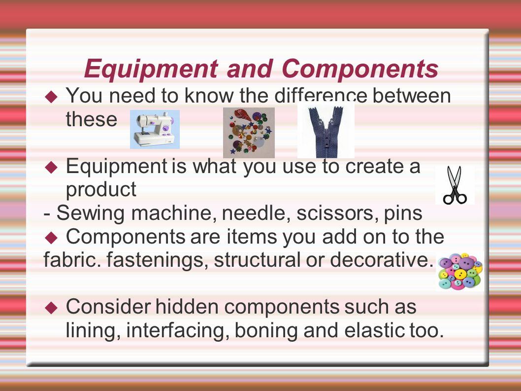 Equipment and Components  You need to know the difference between these  Equipment is what you use to create a product - Sewing machine, needle, scissors, pins  Components are items you add on to the fabric.