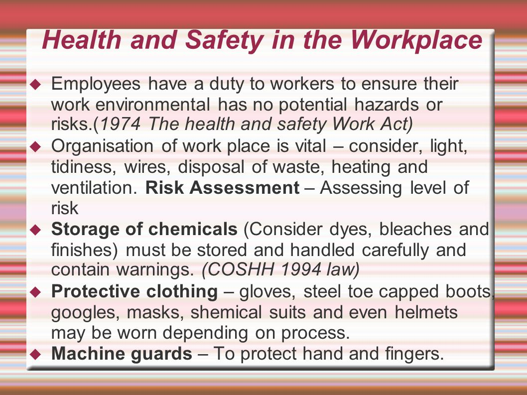 Health and Safety in the Workplace  Employees have a duty to workers to ensure their work environmental has no potential hazards or risks.(1974 The health and safety Work Act)‏  Organisation of work place is vital – consider, light, tidiness, wires, disposal of waste, heating and ventilation.