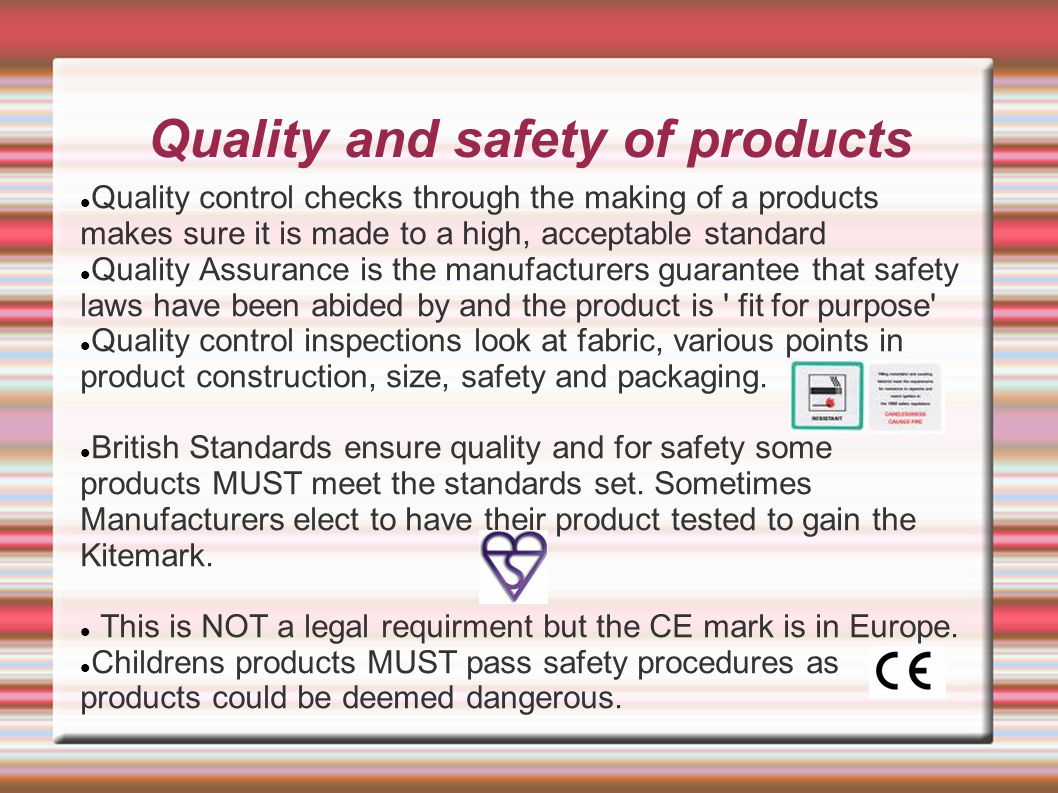 Quality and safety of products Quality control checks through the making of a products makes sure it is made to a high, acceptable standard Quality As
