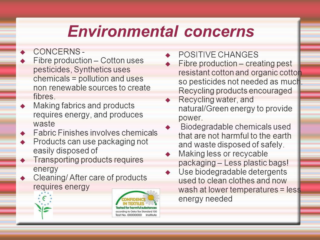 Environmental concerns  CONCERNS -  Fibre production – Cotton uses pesticides, Synthetics uses chemicals = pollution and uses non renewable sources to create fibres.