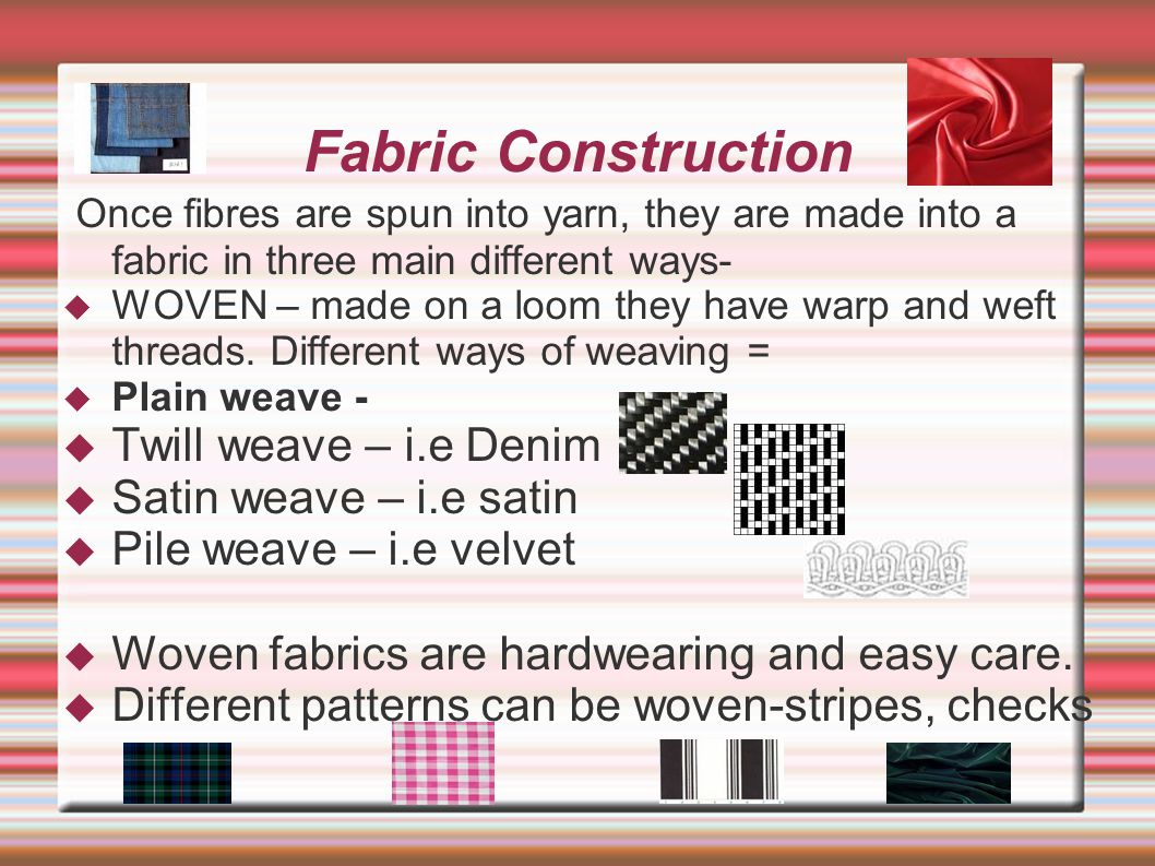 Fabric Construction Once fibres are spun into yarn, they are made into a fabric in three main different ways-  WOVEN – made on a loom they have warp and weft threads.