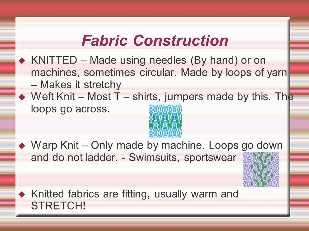 Fabric Construction  KNITTED – Made using needles (By hand) or on machines, sometimes circular.