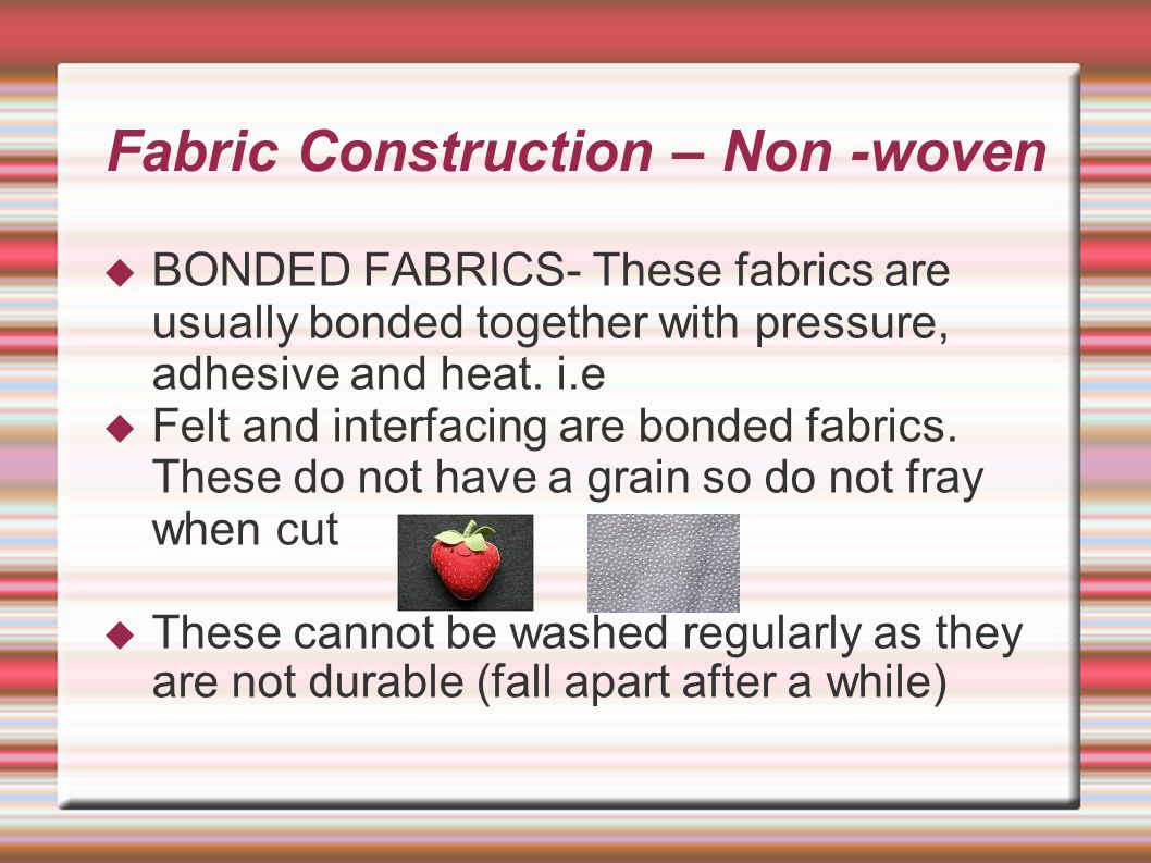 Fabric Construction – Non -woven  BONDED FABRICS- These fabrics are usually bonded together with pressure, adhesive and heat.