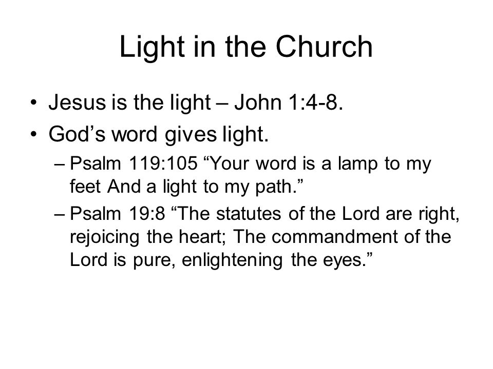 """Light in the Church Jesus is the light – John 1:4-8. God's word gives light. –Psalm 119:105 """"Your word is a lamp to my feet And a light to my path."""" –"""