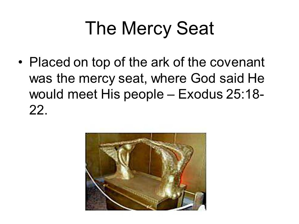 The Mercy Seat Placed on top of the ark of the covenant was the mercy seat, where God said He would meet His people – Exodus 25:18- 22.