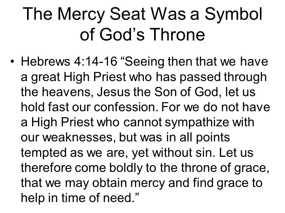 """The Mercy Seat Was a Symbol of God's Throne Hebrews 4:14-16 """"Seeing then that we have a great High Priest who has passed through the heavens, Jesus th"""