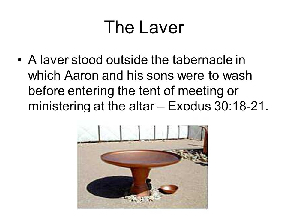 The Laver A laver stood outside the tabernacle in which Aaron and his sons were to wash before entering the tent of meeting or ministering at the alta
