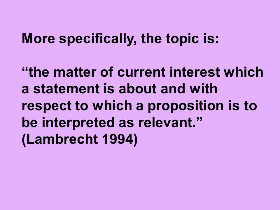 "More specifically, the topic is: ""the matter of current interest which a statement is about and with respect to which a proposition is to be interpret"