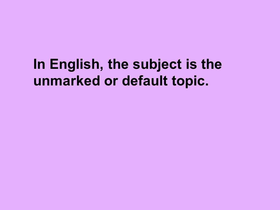 In English, the subject is the unmarked or default topic.
