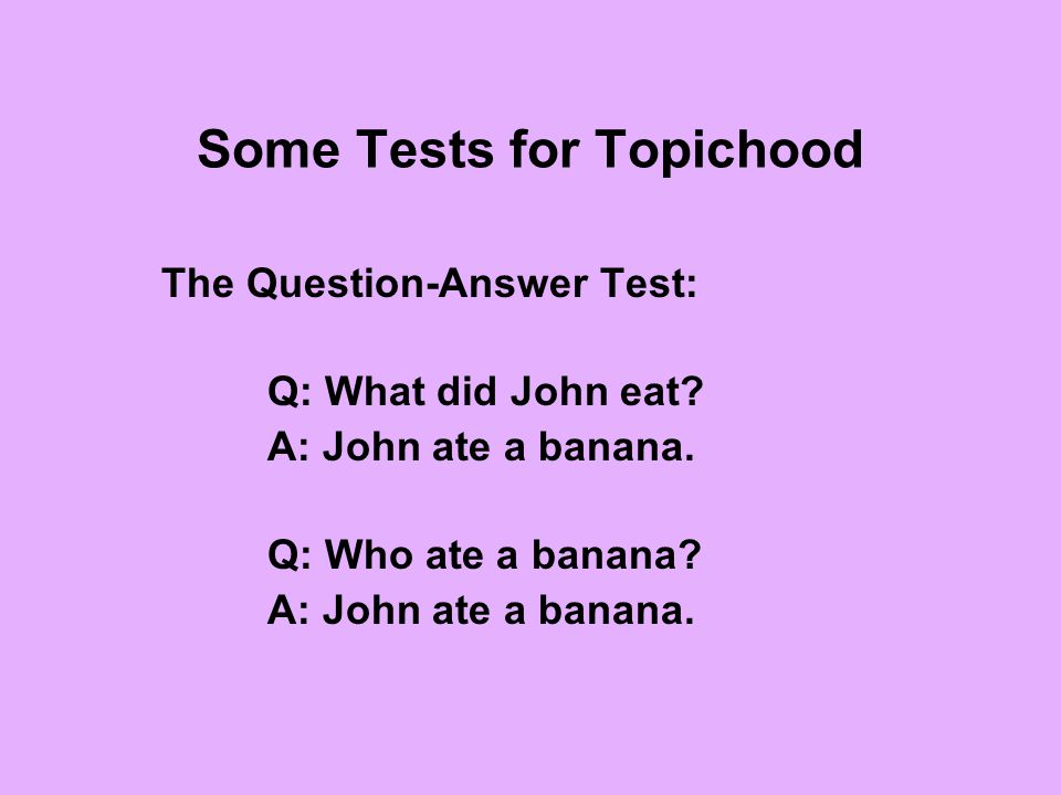Some Tests for Topichood The Question-Answer Test: Q: What did John eat? A: John ate a banana. Q: Who ate a banana? A: John ate a banana.