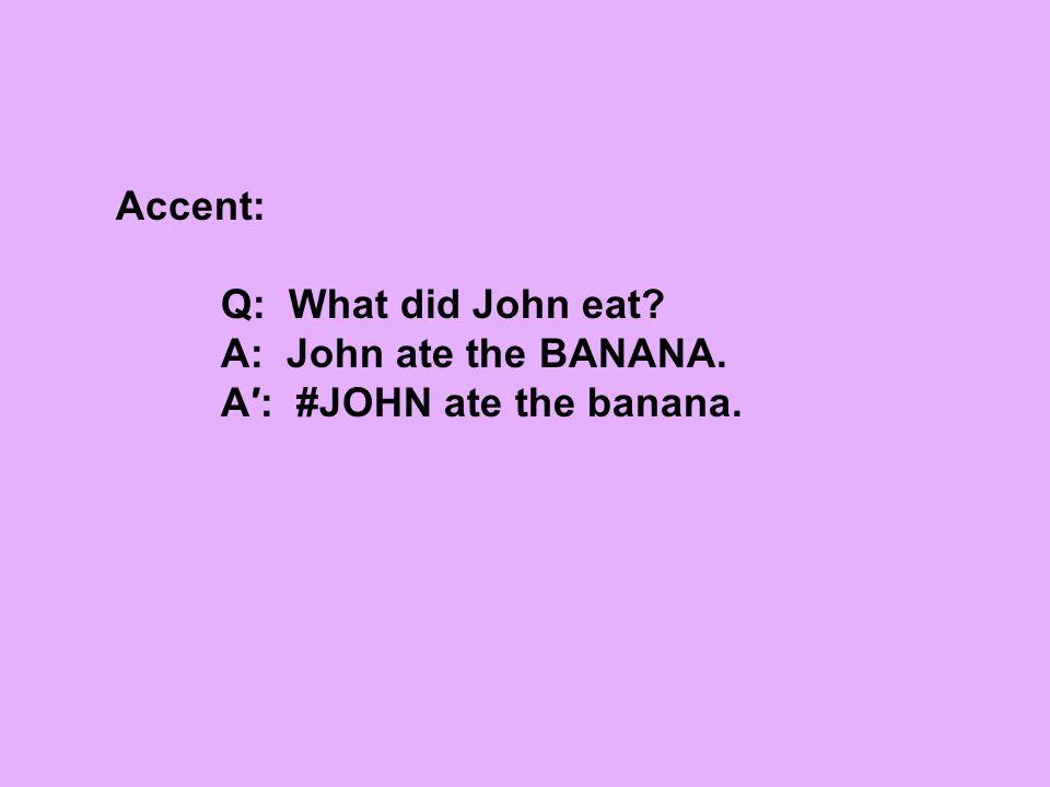 Accent: Q: What did John eat A: John ate the BANANA. A′: #JOHN ate the banana.