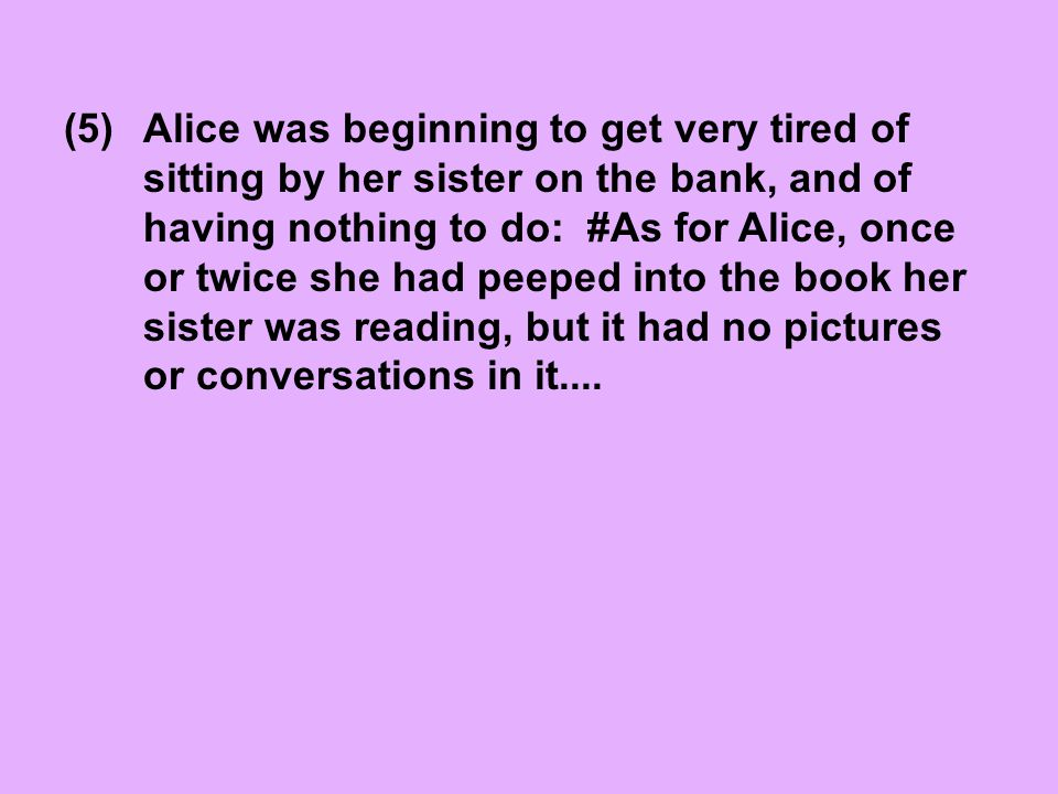 Alice was beginning to get very tired of sitting by her sister on the bank, and of having nothing to do: #As for Alice, once or twice she had peeped i