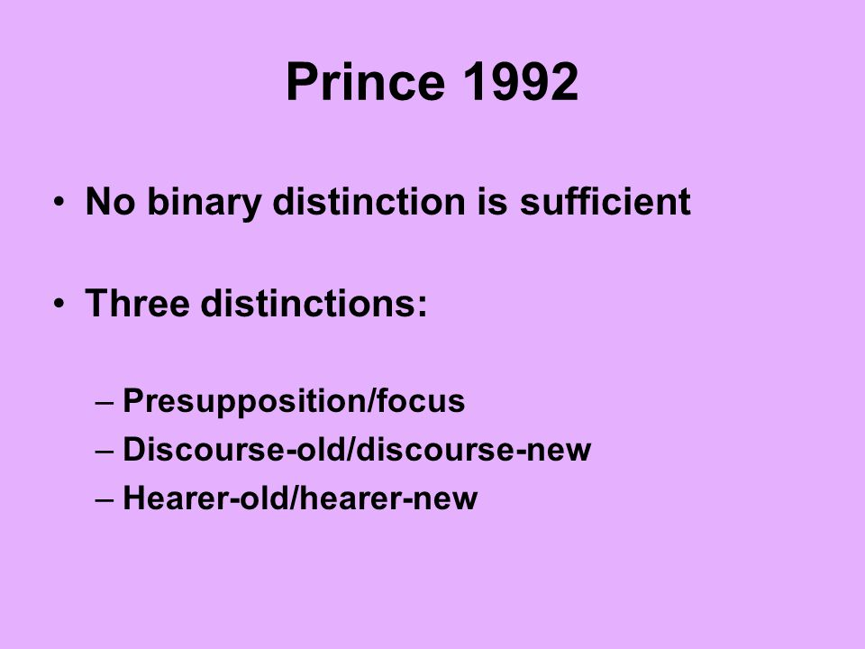 Prince 1992 No binary distinction is sufficient Three distinctions: –Presupposition/focus –Discourse-old/discourse-new –Hearer-old/hearer-new