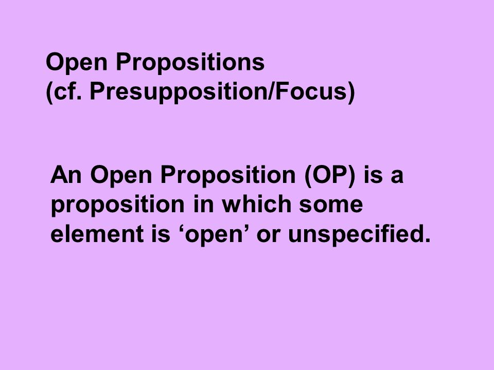 Open Propositions (cf. Presupposition/Focus) An Open Proposition (OP) is a proposition in which some element is 'open' or unspecified.