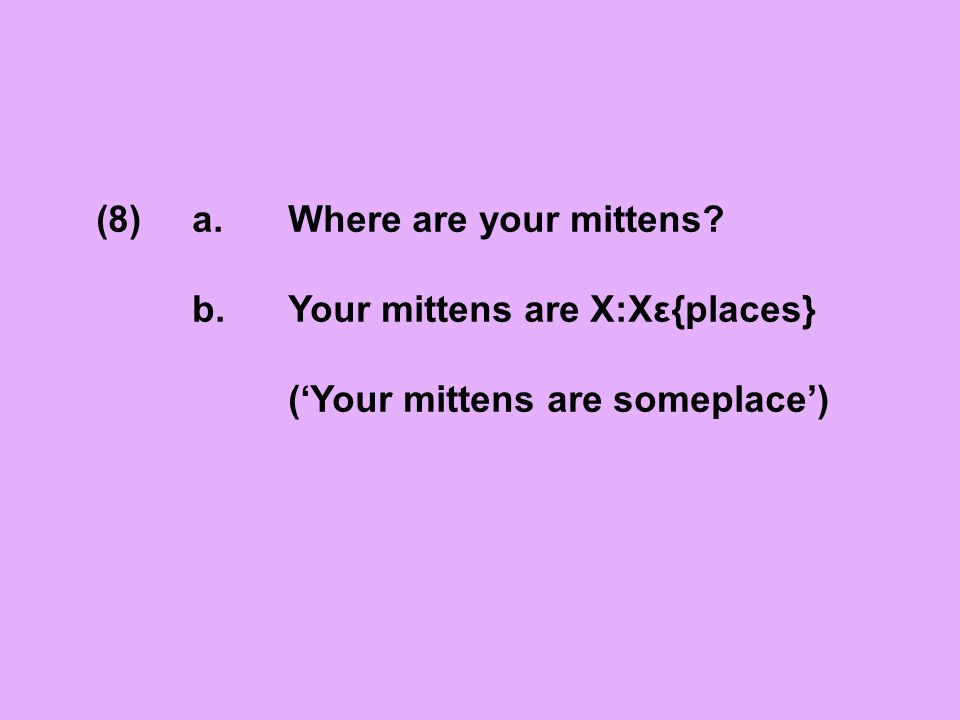 (8)a.Where are your mittens? b. Your mittens are X:Xε{places} ('Your mittens are someplace')