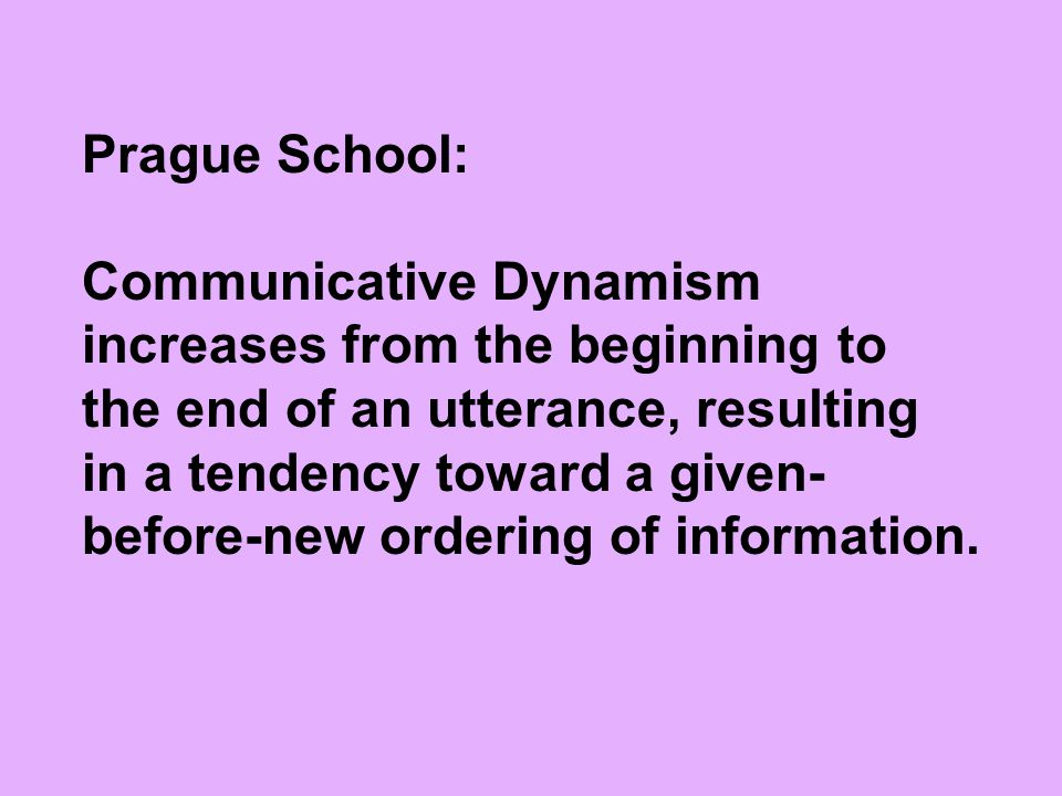 Prague School: Communicative Dynamism increases from the beginning to the end of an utterance, resulting in a tendency toward a given- before-new orde
