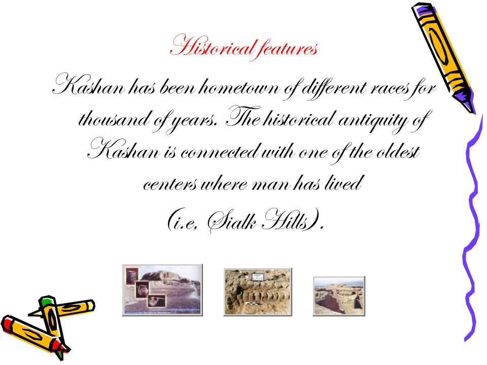 Cultural feature Kashan is amongst the most original, most ancient cities producing many scientists, Philosophers, poets, and painters who not only have make Kashan well-known but have imparted Persia and the world of Islam a new about 15000 students.