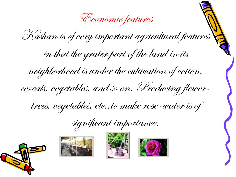 Economic features Kashan is of very important agricultural features in that the grater part of the land in its neighborhood is under the cultivation of cotton, cereals, vegetables, and so on.