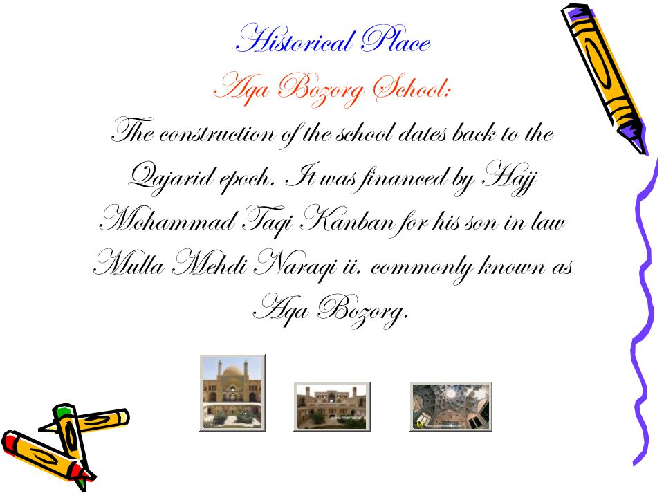 Historical Place Aqa Bozorg School: The construction of the school dates back to the Qajarid epoch.