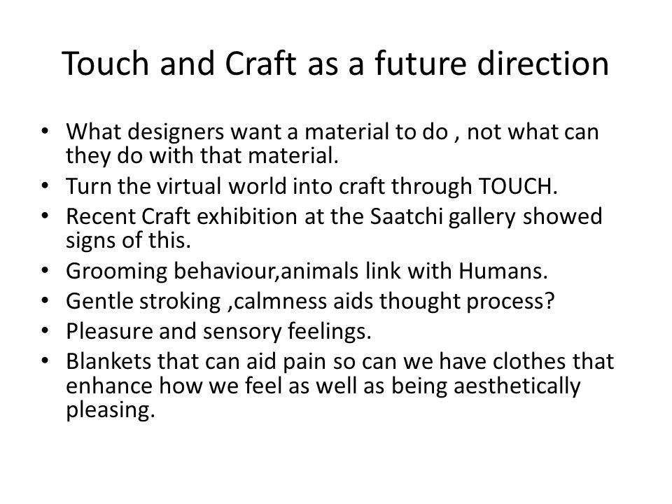 Touch and Craft as a future direction What designers want a material to do, not what can they do with that material.