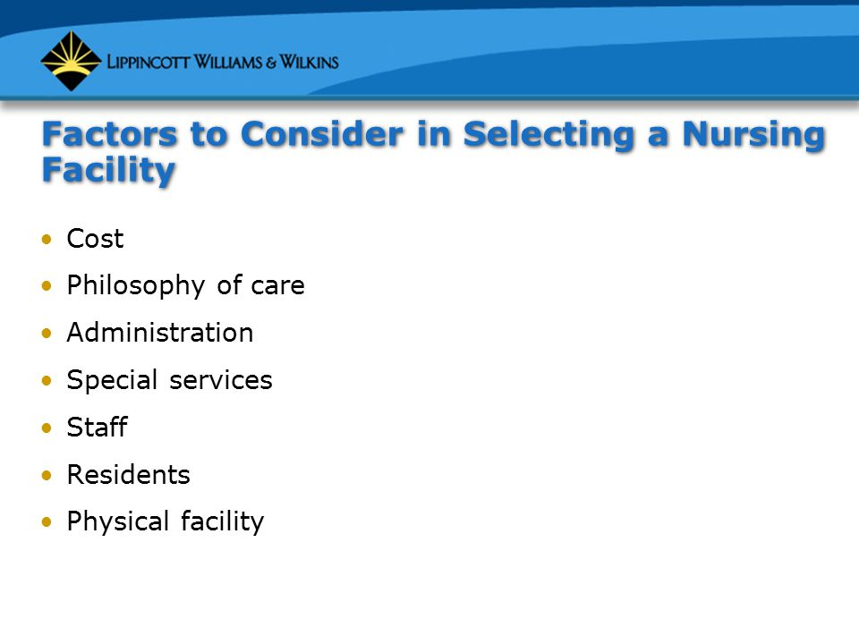 Factors to Consider in Selecting a Nursing Facility (cont.) Meals Activities Care Family involvement Spiritual needs