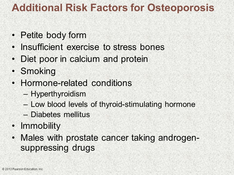 © 2013 Pearson Education, Inc. Additional Risk Factors for Osteoporosis Petite body form Insufficient exercise to stress bones Diet poor in calcium an