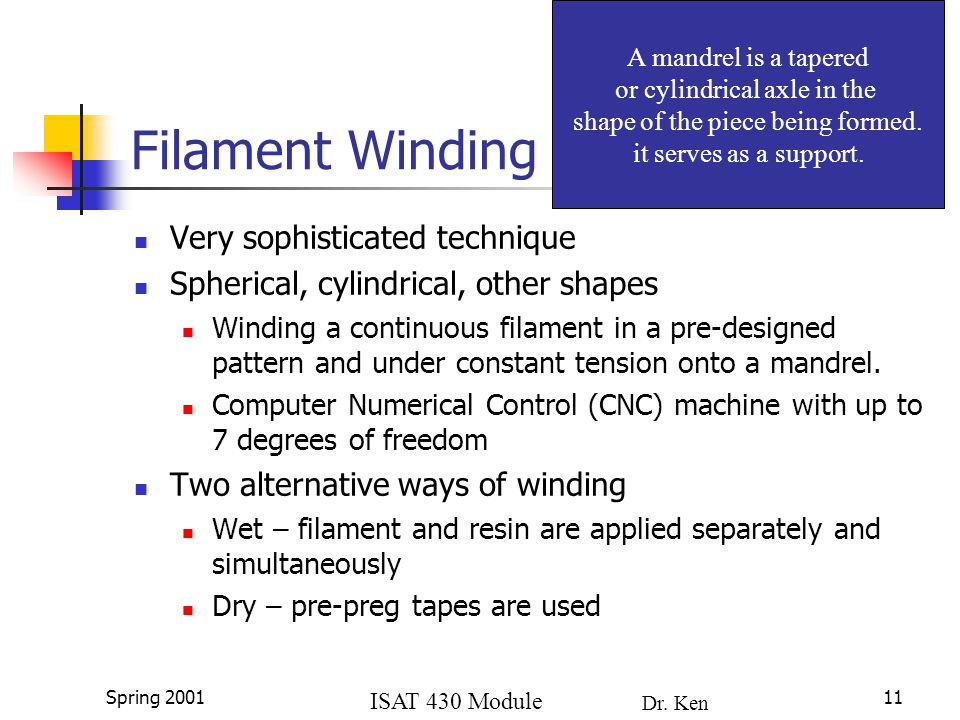 ISAT 430 Module 4a Dr. Ken Lewis Spring 200111 Filament Winding Very sophisticated technique Spherical, cylindrical, other shapes Winding a continuous
