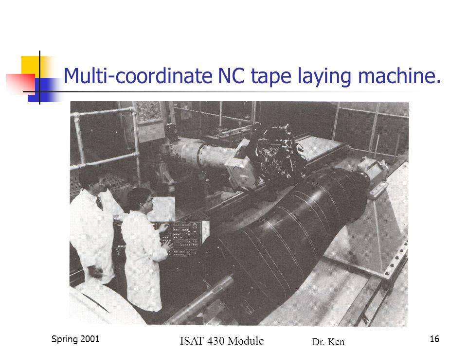 ISAT 430 Module 4a Dr. Ken Lewis Spring 200116 Multi-coordinate NC tape laying machine.