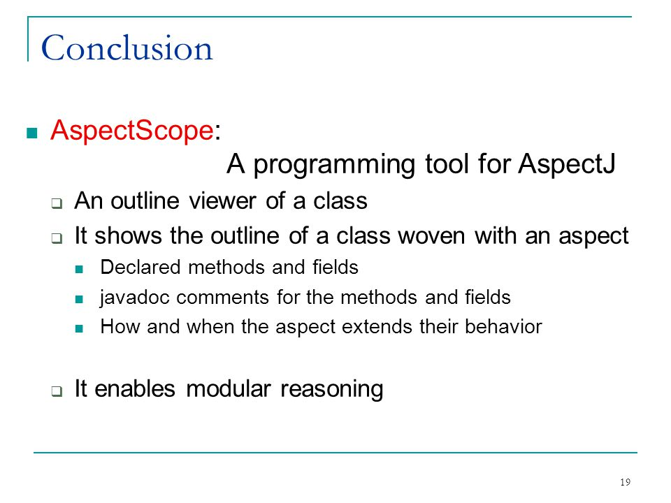 19 Conclusion AspectScope: A programming tool for AspectJ  An outline viewer of a class  It shows the outline of a class woven with an aspect Declared methods and fields javadoc comments for the methods and fields How and when the aspect extends their behavior  It enables modular reasoning