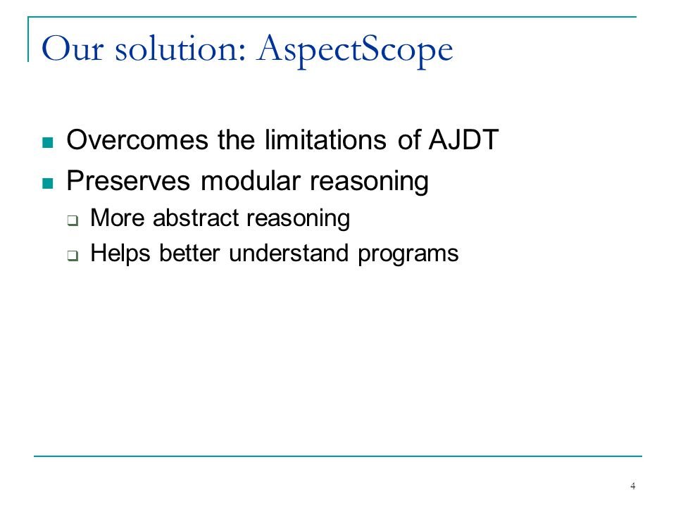 4 Our solution: AspectScope Overcomes the limitations of AJDT Preserves modular reasoning  More abstract reasoning  Helps better understand programs